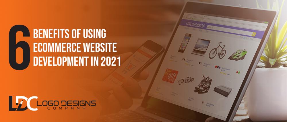 6 Benefits Of Using Ecommerce Website Development In 2021