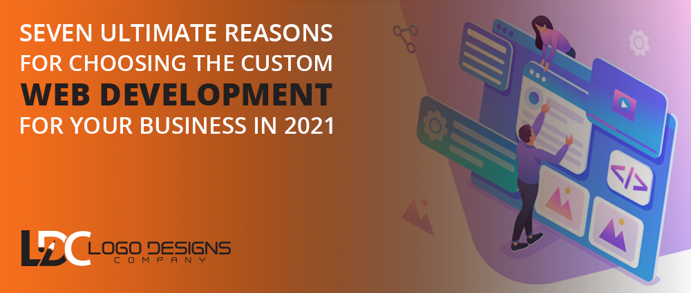 Seven Ultimate Reasons For Choosing The Custom Web Development For Your Business In 2021